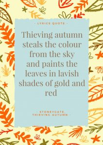 """Thieving Autumn Lyrics: """"Thieving autumn steals the colour from the sky and paints the leaves in lavish shades of gold and red"""". - Lyrics, Thieving Autumn by Stoneygate."""