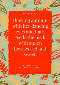 Thieving Autumn Lyrics: Thieving Autumn, with her dancing eyes and hair feeds the birds with stolen berries red and sweet.