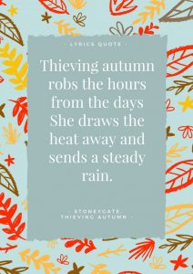 """Thieving Autumn Lyrics: """"Thieving Autumn robs the hours from the days, she draws the heat away and sends a steady rain."""""""