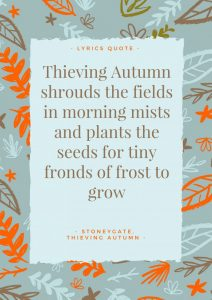 Thieving Autumn Lyrics: Thieving Autumn shrouds the fields in morning mists and plants the seeds for tiny fronds of frost to grow.